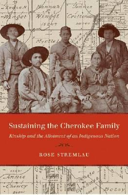 Sustaining the Cherokee Family: Kinship and the Allotment of an Indigenous Nation (New Directions in Indigenous Studies), Rose Stremlau (Author)