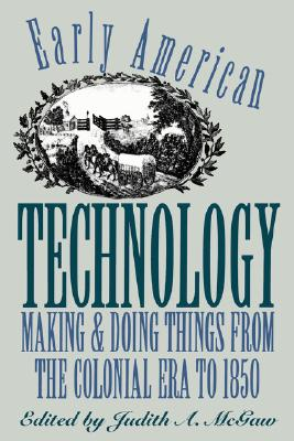 Early American Technology: Making and Doing Things From the Colonial Era to 1850 (Published by the Omohundro Institute of Early American History and Culture and the University of North Carolina Press)