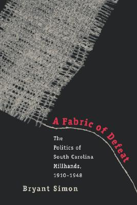 A Fabric of Defeat: The Politics of South Carolina Millhands, 1910-1948, Simon, Bryant
