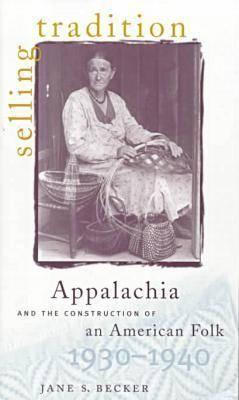 Selling Tradition : Appalachia and the Construction of an American Folk, Becker, Jane S.