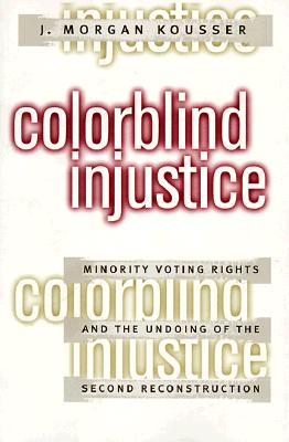 Colorblind Injustice: Minority Voting Rights and the Undoing of the Second Reconstruction, Kousser, J. Morgan