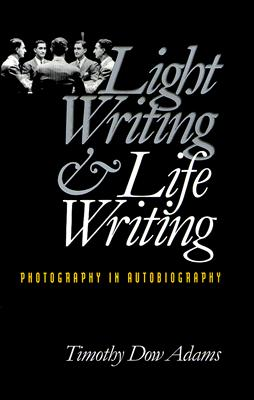 Light Writing and Life Writing: Photography in Autobiography, Adams, Timothy Dow