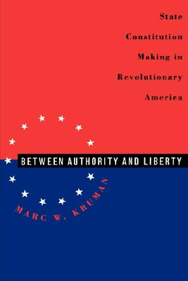 Between Authority and Liberty: State Constitution-making in Revolutionary America, Kruman, Marc W.