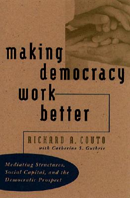 Image for Making Democracy Work Better: Mediating Structures, Social Capital, and the Democratic Prospect