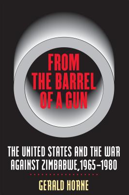 From the Barrel of a Gun: The United States and the War against Zimbabwe, 1965-1980, Horne, Gerald
