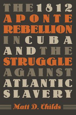 The 1812 Aponte Rebellion in Cuba and the Struggle against Atlantic Slavery (Envisioning Cuba), Childs, Matt D.