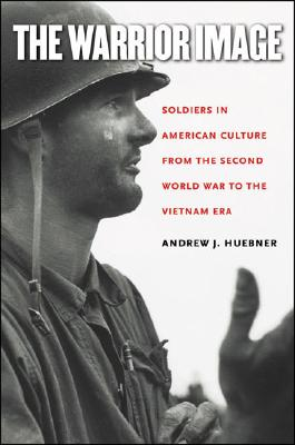 The Warrior Image: Soldiers in American Culture from the Second World War to the Vietnam Era, Huebner, Andrew J.