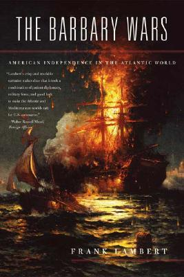 The Barbary Wars: American Independence in the Atlantic World, Frank Lambert