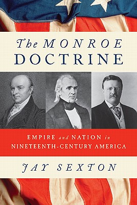 The Monroe Doctrine: Empire and Nation in Nineteenth-Century America, Sexton, Jay