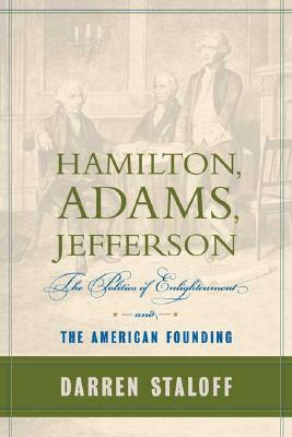 Hamilton, Adams, Jefferson: The Politics of Enlightenment and the American Founding, Staloff, Darren