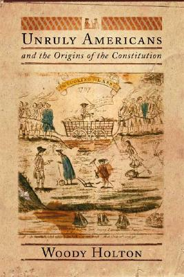 Unruly Americans and the Origins of the Constitution, Holton, Woody