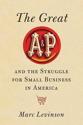 The Great A&P and the Struggle for Small Business in America, Levinson, Marc