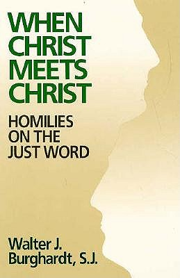 When Christ Meets Christ: Homilies on the Just Word, Walter J. Burghardt