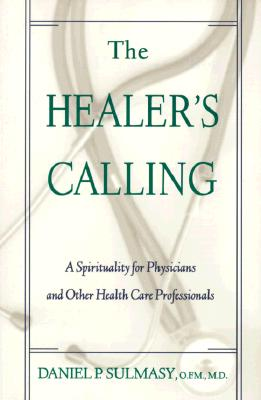 The Healer's Calling: A Spirituality for Physicians and Other Health Care Professionals, Daniel P. Sulmasy