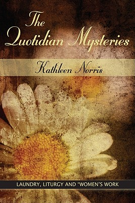 The Quotidian Mysteries: Laundry, Liturgy and 'Women's Work' (Madeleva Lecture in Spirituality), KATHLEEN NORRIS