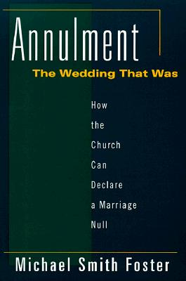 Image for Annulment, the Wedding That Was: How the Church Can Declare a Marriage Null