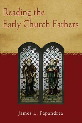 Reading the Early Church Fathers: From the Didache to Nicaea, James Leonard Papandrea