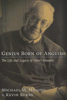 Genius Born of Anguish: The Life and Legacy of Henri Nouwen, Michael W. Higgins, Kevin Burns