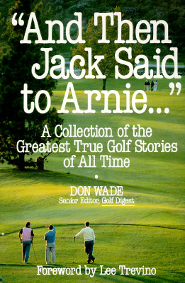 And Then Jack Said to Arnie, a Collection of the Greatest True Golf Stories of All Time, Wade, Don; Golf Digest
