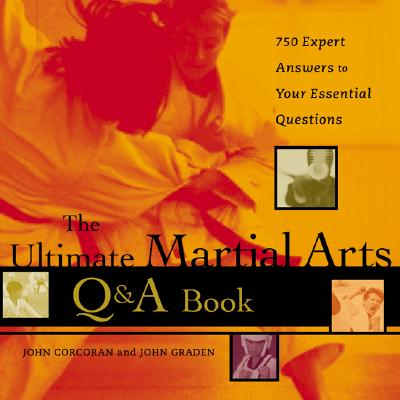The Ultimate Martial Arts Q&A Book : 750 Expert Answers to Your Essential Questions, Corcoran, John; Graden, John
