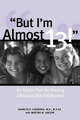 But I'm Almost 13!: An Action Plan for Raising a Responsible Adolescent, Ginsberg, Ken;Ginsburg, Kenneth;Jaldow, Martha M.;Ginsberg, Kenneth R.;Jablow, Martha