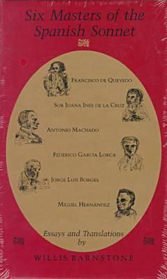 Image for Six Masters of the Spanish Sonnet: Francisco De Quevedo, Sor Juana Ines De LA Cruz, Antonio Machado, Federico Garcia Lorca, Jorge Luis Borges, Migue