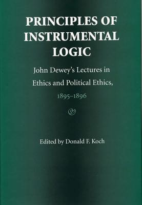 Image for Principles of Instrumental Logic: John Dewey's Lectures in Ethics and Political Ethics, 1895-1896