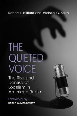 The Quieted Voice: The Rise and Demise of Localism in American Radio, Hilliard, Robert L.; Robert W. McChesney;  Michael C. Keith
