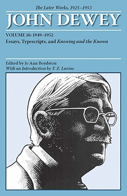 Image for The Later Works of John Dewey, Volume 16, 1925 - 1953: 1949 - 1952, Essays, Typescripts, and Knowing and the Known (Volume 16) (Collected Works of John Dewey)
