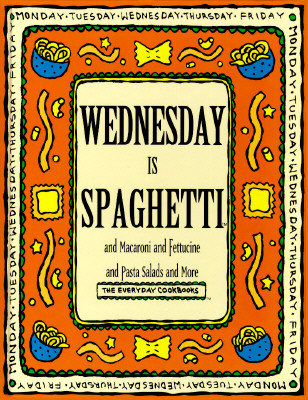 Image for Wednesday Is Spaghetti and Macaroni and Fettucine and Pasta Salads and More (Everyday Cookbooks)
