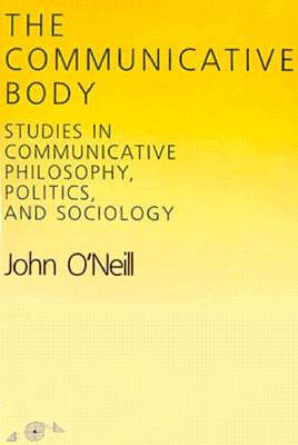 Image for The Communicative Body: Studies in Communicative Philosophy, Politics, and Sociology (Studies in Phenomenology and Existential Philosophy)