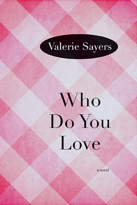 Who Do You Love: A Novel, Valerie Sayers