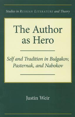 Image for The Author as Hero: Self and Tradition in Bulgakov, Pasternak, and Nabokov (Studies in Russian Literature and Theory)