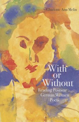 With or Without: Reading Postwar German Women Poets, Melin, Charlotte Ann