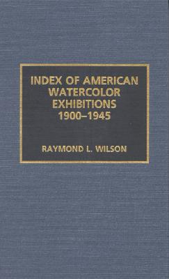 Index of American Watercolor Exhibitions, 1900-1945, Wilson, Raymond L.