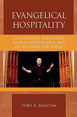 Evangelical Hospitality: Catechetical Evangelism in the Early Church and its Recovery for Today (Pietist and Wesleyan Studies), Tory K. Baucum