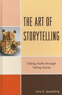 The Art of Storytelling: Telling Truths Through Telling Stories, Spaulding, Amy E.