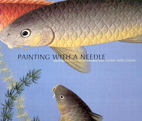 Image for Painting with a Needle: Learning the Art of Silk Embroidery with Young Yang Chung