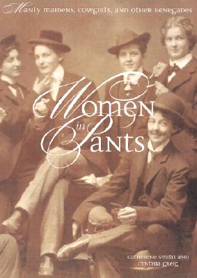 Image for Women in Pants: Manly Maidens, Cowgirls, and Other Renegades