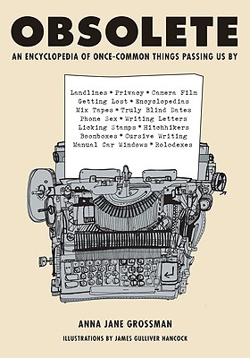 Obsolete: An Encyclopedia of Once-Common Things Passing Us By, from Mix Tapes and Modesty to Typewriters and Truly Blind Dates, Grossman, Anna Jane