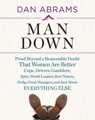 Image for Man Down: Proof Beyond a Reasonable Doubt That Women Are Better Cops, Drivers, Gamblers, Spies, World Leaders, Beer Tasters, Hedge Fund Managers, and Just About