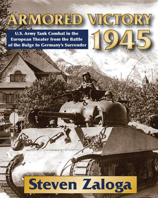 Armored Victory 1945: U.S. Army Tank Combat in the European Theater from the Battle of the Bulge to Germany's Surrender, Zaloga, Steven