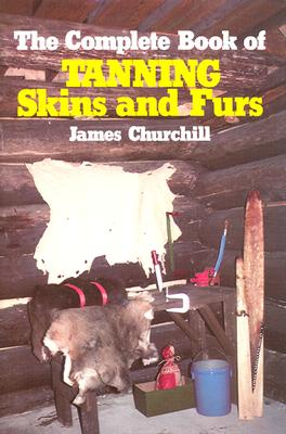The Complete Book of Tanning Skins and Furs, James E. Churchill