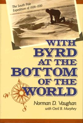 With Byrd at the Bottom of the World: The South Pole Expedition of 1928-1930, Vaughn, Norman D.