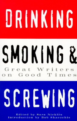 Drinking, Smoking & Screwing : Great Writers on Good Times, Nickles, Sara (ed.)