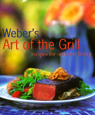 Webers Art of the Grill : Recipes for Outdoor Living, JAMIE PURVIANCE, TIM TURNER, MIKE KEMPSTER