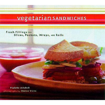 Vegetarian Sandwiches: Fresh Fillings for Slices, Pockets, Wraps, and Rolls, Mitchell, Paulette; Vierra, Ondine [Photographer]