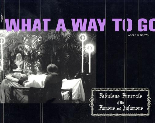 Image for What a Way to Go: Fabulous Funerals of the Famous and Infamous