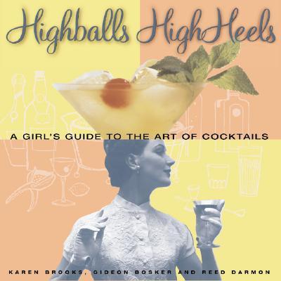 Highballs High Heels : A Girls Guide to the Art of Cocktails, KAREN BROOKS, GIDEON BOSKER, REED DARMON, MITTIE HELLMICH