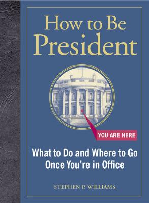 Image for How to Be President: What to Do and Where to Go Once You're in Office